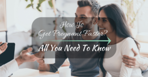 How To Get Pregnant Faster – All You Need To Know