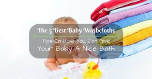 The 5 Best Baby Washcloths: Tips On How You Can Give Your Baby A Nice Bath