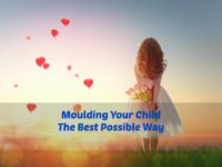 Moulding Your Child the Best Possible Way