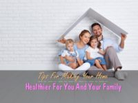 Tips For Making Your Home Healthier For You And Your Family